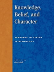 Knowledge, Belief, and Character - Readings in Contemporary Virtue Epistemology ebook by Guy Axtell,Alvin Goldman,Ernest Sosa,Hilary Kornblith,John Greco,Jonathan Dancy,Laurence Bonjour,Linda Zagrebsky,Julia Driver,James Montmarquet,Chirstopher Hookway,Ricard Paul,Guy Axtell,Casey Swank