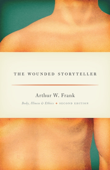 The Wounded Storyteller - Body, Illness, and Ethics, Second Edition ebook by Arthur W. Frank