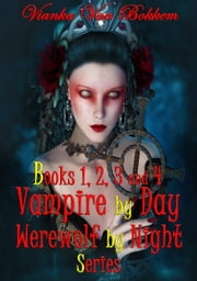 Books 1, 2, 3, and 4 Vampire by Day Werewolf by Night Series ebook by Vianka Van Bokkem