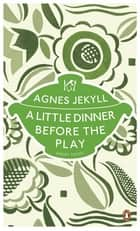 A Little Dinner Before the Play ebook by Agnes Jekyll