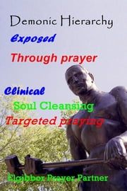Demonic Hierarchy Exposed Through prayer - Clinical Soul Cleansing Targeted praying ebook by Elgibbor Prayer Partner