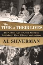 The Time of Their Lives - The Golden Age of Great American Book Publishers, Their Editors, and Authors ebook by Al Silverman
