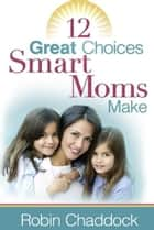 12 Great Choices Smart Moms Make ebook by Robin Chaddock