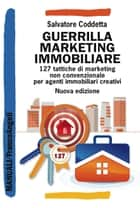Guerrilla Marketing Immobiliare - 127 tattiche di marketing non convenzionale per agenti immobiliari creativi ebook by Salvatore Coddetta