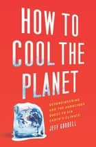 How to Cool the Planet - Geoengineering and the Audacious Quest to Fix Earth's Climate ebook by Jeff Goodell