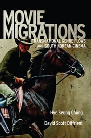Movie Migrations - Transnational Genre Flows and South Korean Cinema ebook by Hye Seung Chung,David Scott Diffrient