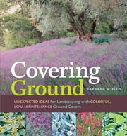 Covering Ground - Unexpected Ideas for Landscaping with Colorful, Low-Maintenance Ground Covers ebook by Barbara W. Ellis