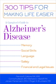 A Caregiver's Guide to Alzheimer's Disease - 300 Tips for Making Life Easier ebook by Dr. Roger A. Brumback, MD,Patricia R. Callone, MA, MRE,Connie Kudlacek, BS,Janaan D. Manternach,Barabara C. Vasiloff, MA
