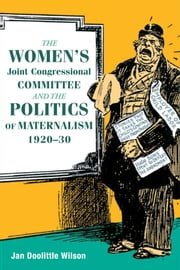 The Women's Joint Congressional Committee and the Politics of Maternalism, 1920-30 ebook by Jan Wilson