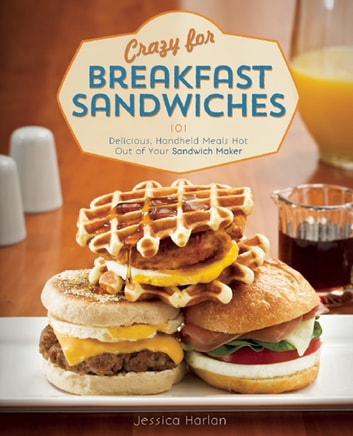 Crazy for Breakfast Sandwiches - 75 Delicious, Handheld Meals Hot Out of Your Sandwich Maker ebook by Jessica Harlan