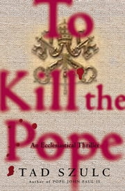 To Kill The Pope - An Ecclesiastical Thriller ebook by Tad Szulc