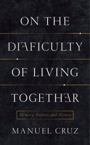 On the Difficulty of Living Together - Memory, Politics, and History ebook by Manuel Cruz,Richard Jacques