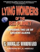 Lying Wonders of the Red Planet: Exposing the Lie of Ancient Aliens ebook by S. Douglas Woodward