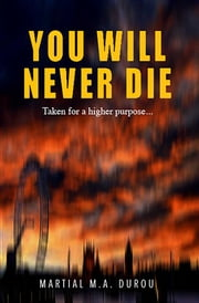 You Will Never Die - Taken for a higher purpose... ebook by martial durou