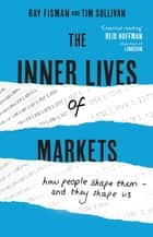 The Inner Lives of Markets - How People Shape Them – And They Shape Us ebook by Ray Fisman, Tim Sullivan