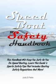 Speed Boat Safety Handbook - This Handbook Will Keep You Safe As You Do Speed Boating, Learn This Guide's Sports Safety Tips That Includes Boating Safety Regulations And More! ebook by Judy D. Parks
