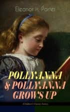 "POLLYANNA & POLLYANNA GROWS UP (Children's Classics Series) - Inspiring Journey of a Cheerful Little Orphan Girl and Her Widely Celebrated ""Glad Game"" ebook by Eleanor H. Porter"