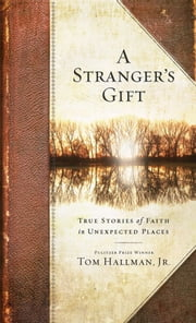 A Stranger's Gift - True Stories of Faith in Unexpected Places ebook by Tom Hallman Jr.