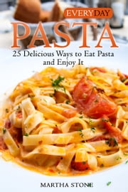 Everyday Pasta: 25 Delicious Ways to Eat Pasta and Enjoy It ebook by Martha Stone