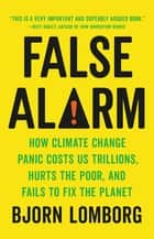 False Alarm - How Climate Change Panic Costs Us Trillions, Hurts the Poor, and Fails to Fix the Planet ebook by Bjorn Lomborg
