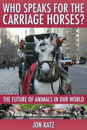 Who Speaks for the Carriage Horses? - The Future of Animals in Our World ebook by Jon Katz