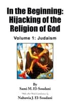 In the Beginning: Hijacking of the Religion of God - Volume 1: Judaism ebook by Sami M. El-Soudani