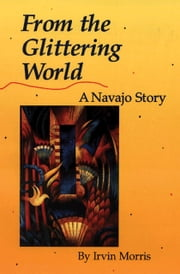 From the Glittering World - A Navajo Story ebook by Irvin Morris