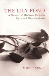 The Lily Pond - A Memoir of Madness, Memory, Myth and Metamorphosis ebook by Mike Barnes