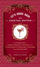 Let's Bring Back: The Cocktail Edition - A Compendium of Impish, Romantic, Amusing, and Occasionally Appalling Potations from Bygone Eras ebook by Lesley M. M. Blume, Grady McFerrin