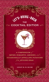 Let's Bring Back: The Cocktail Edition - A Compendium of Impish, Romantic, Amusing, and Occasionally Appalling Potations from Bygone Eras ebook by Lesley M. M. Blume