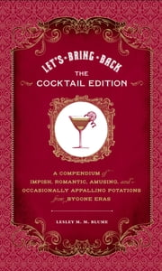 Let's Bring Back: The Cocktail Edition - A Compendium of Impish, Romantic, Amusing, and Occasionally Appalling Potations from Bygone Eras ebook by Lesley M. M. Blume,Grady McFerrin