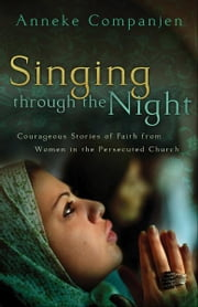 Singing through the Night - Courageous Stories of Faith from Women in the Persecuted Church ebook by Anneke Companjen,Takoosh Hovsepian
