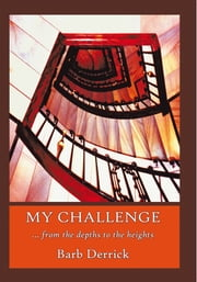 My Challenge - From the Depths to the Heights ebook by Barb Derrick