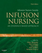 Infusion Nursing - An Evidence-Based Approach ebook by Infusion Nurses Society,Mary Alexander,Ann Corrigan,Lisa Gorski,Judy Hankins,Roxanne Perucca
