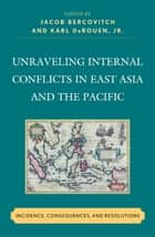 Unraveling Internal Conflicts in East Asia and the Pacific - Incidence, Consequences, and Resolution ebook by Jacob Bercovitch, Karl DeRouen Jr., Paul Bellamy,...