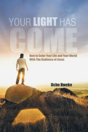 Your Light Has Come - How to Color Your Life and Your World With The Radiance of Jesus ebook by Uche Nweke