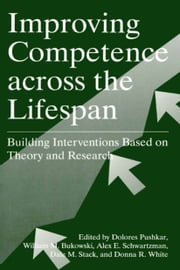 Improving Competence Across the Lifespan - Building Interventions Based on Theory and Research ebook by Dolores Pushkar,William M. Bukowski,Alex E. Schwartzman,Dale M. Stack,Donna R. White