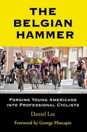 The Belgian Hammer - Forging Young Americans into Professional Cyclists ebook by Daniel Lee