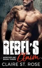 Rebel's Claim: A Bad Boy Motorcycle Club Romance - Apaches MC, #3 ebook by Claire St. Rose