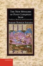 The New Muslims of Post-Conquest Iran - Tradition, Memory, and Conversion ebook by Sarah Bowen Savant