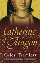 Catherine of Aragon - Henry's Spanish Queen ebook by Giles Tremlett