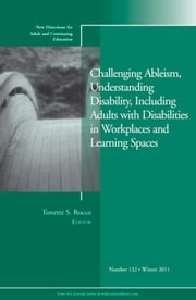 Challenging Ableism, Understanding Disability, Including Adults with Disabilities in Workplaces and Learning Spaces - New Directions for Adult and Continuing Education, Number 132 ebook by Tonette S. Rocco