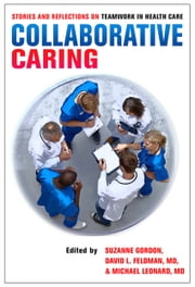 Collaborative Caring - Stories and Reflections on Teamwork in Health Care ebook by Suzanne Gordon,David L. Feldman,Michael Leonard
