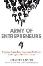 Army of Entrepreneurs: Create an Engaged and Empowered Workforce for Exceptional Business Growth ebook by Jennifer PROSEK