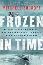 Frozen in Time - An Epic Story of Survival and a Modern Quest for Lost Heroes of World War II eBook by Mitchell Zuckoff