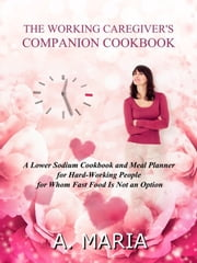The Working Caregiver's Companion Cookbook: A Lower Sodium Cookbook and Meal Planner for Hard-Working People For Whom Fast Food is Not an Option ebook by A. Maria