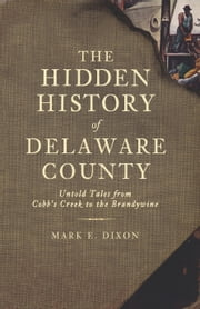The Hidden History of Delaware County - Untold Tales from Cobb's Creek to the Brandywine ebook by Mark E. Dixon,Randall Miller