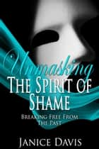 Unmasking the Spirit of Shame: Breaking Free from the Past ebook by Janice Davis