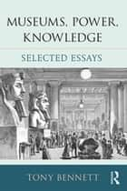Museums, Power, Knowledge - Selected Essays ebook by Tony Bennett