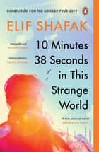 10 Minutes 38 Seconds in this Strange World - SHORTLISTED FOR THE BOOKER PRIZE 2019 ebook by Elif Shafak